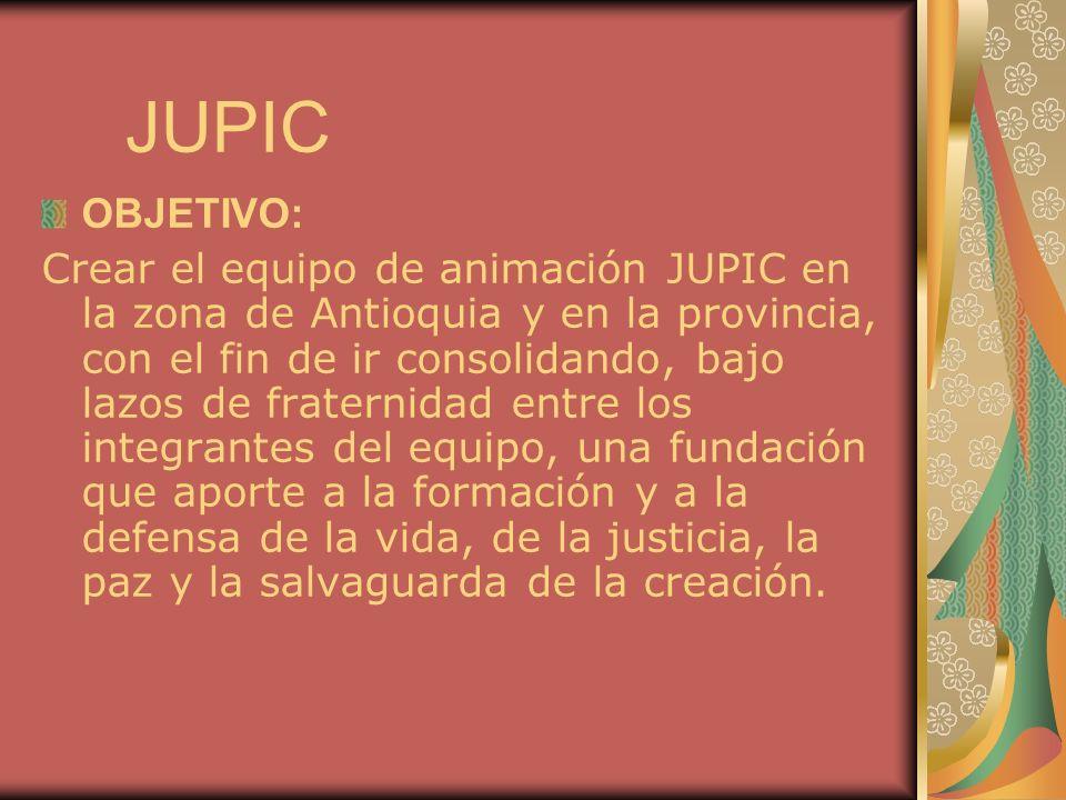 JUPIC OBJETIVO: Crear el equipo de animación JUPIC en la zona de Antioquia y en la provincia, con el fin de ir consolidando, bajo lazos de fraternidad entre los integrantes del equipo, una fundación que aporte a la formación y a la defensa de la vida, de la justicia, la paz y la salvaguarda de la creación.