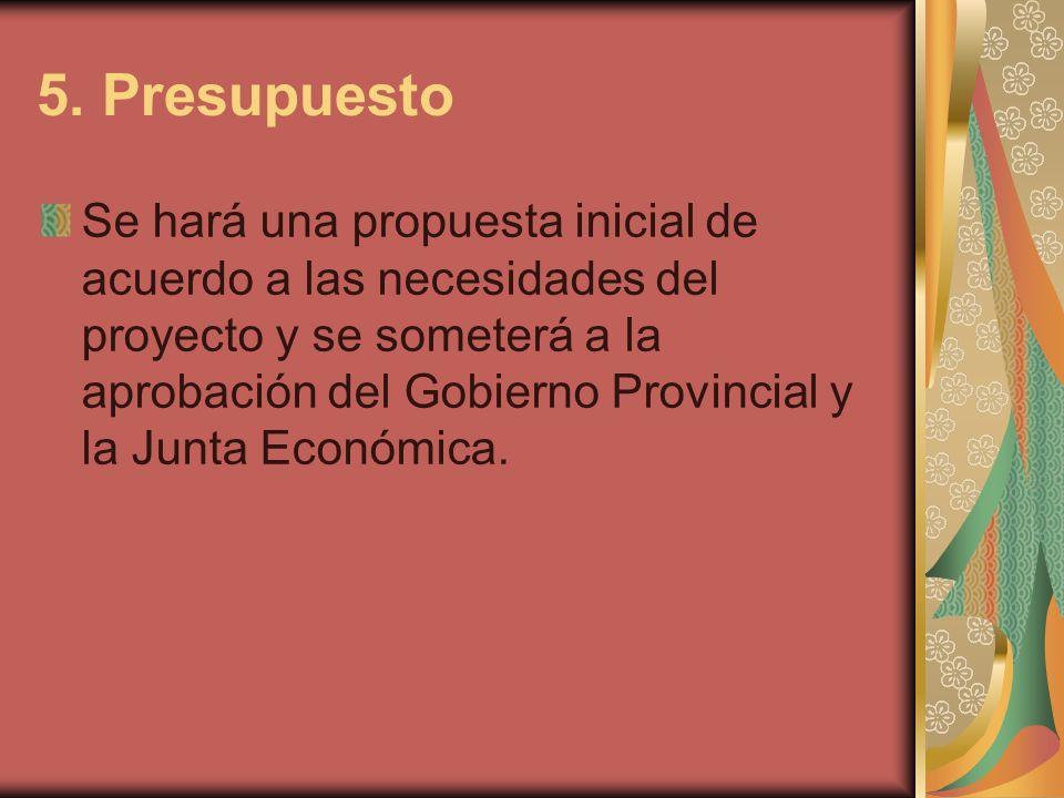 5. Presupuesto Se hará una propuesta inicial de acuerdo a las necesidades del proyecto y se someterá a la aprobación del Gobierno Provincial y la Junt
