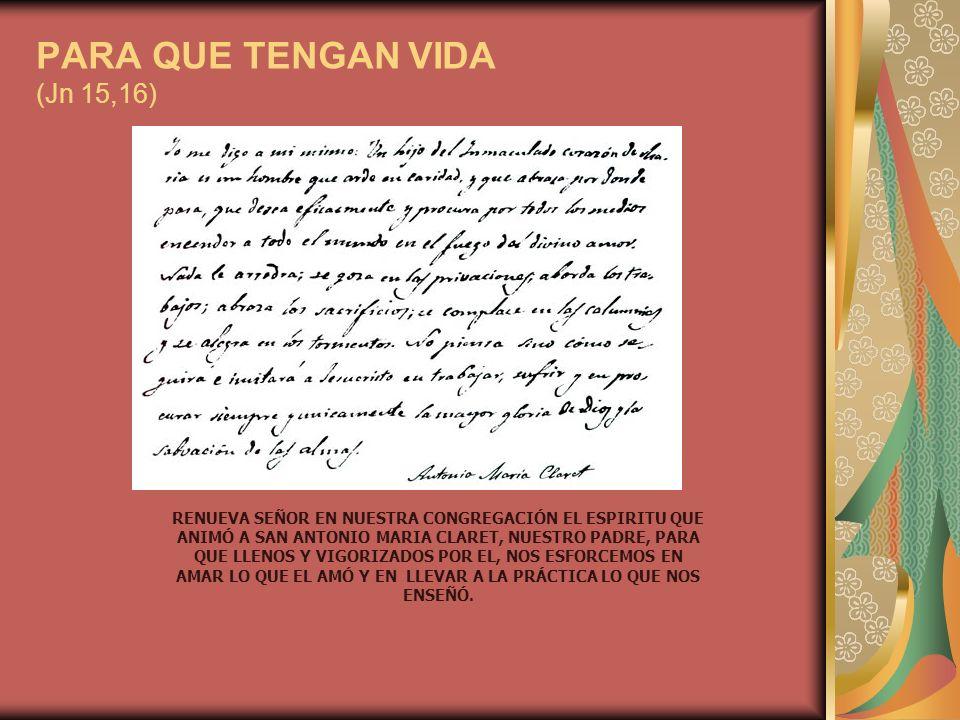 PARA QUE TENGAN VIDA (Jn 15,16) RENUEVA SEÑOR EN NUESTRA CONGREGACIÓN EL ESPIRITU QUE ANIMÓ A SAN ANTONIO MARIA CLARET, NUESTRO PADRE, PARA QUE LLENOS Y VIGORIZADOS POR EL, NOS ESFORCEMOS EN AMAR LO QUE EL AMÓ Y EN LLEVAR A LA PRÁCTICA LO QUE NOS ENSEÑÓ.