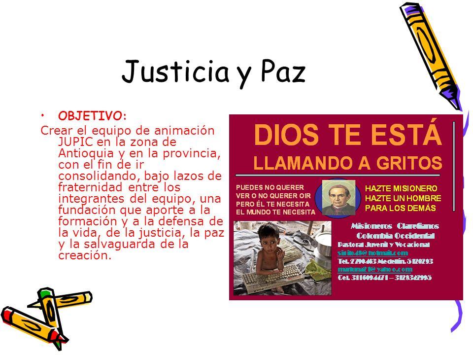 Justicia y Paz OBJETIVO: Crear el equipo de animación JUPIC en la zona de Antioquia y en la provincia, con el fin de ir consolidando, bajo lazos de fraternidad entre los integrantes del equipo, una fundación que aporte a la formación y a la defensa de la vida, de la justicia, la paz y la salvaguarda de la creación.