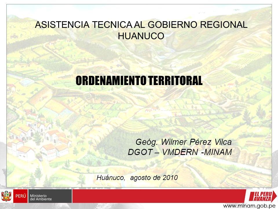 ORDENAMIENTO TERRITORAL ASISTENCIA TECNICA AL GOBIERNO REGIONAL HUANUCO Geóg. Wilmer Pérez Vilca DGOT – VMDERN -MINAM Huánuco, agosto de 2010