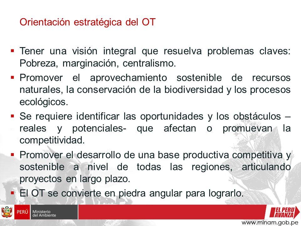 Orientación estratégica del OT Tener una visión integral que resuelva problemas claves: Pobreza, marginación, centralismo. Promover el aprovechamiento