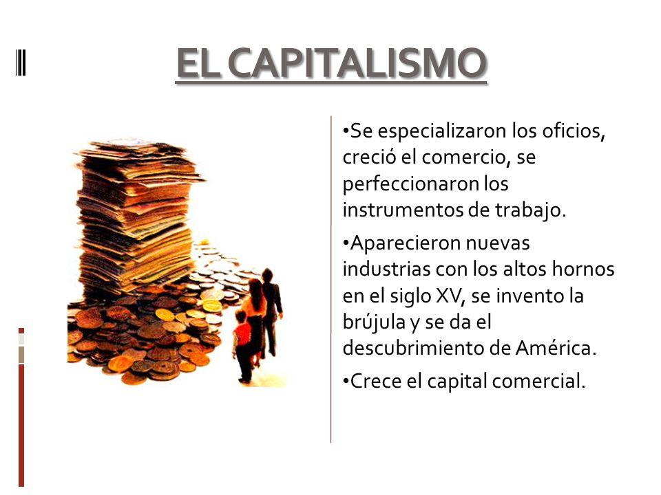 EL CAPITALISMO Se especializaron los oficios, creció el comercio, se perfeccionaron los instrumentos de trabajo. Aparecieron nuevas industrias con los