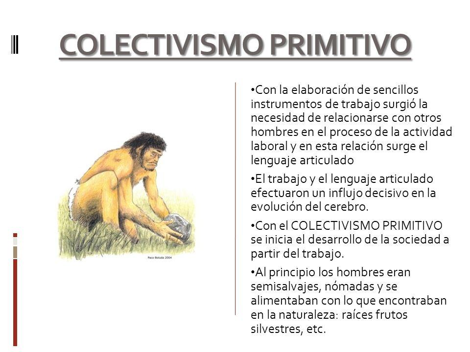 COLECTIVISMO PRIMITIVO Con la elaboración de sencillos instrumentos de trabajo surgió la necesidad de relacionarse con otros hombres en el proceso de