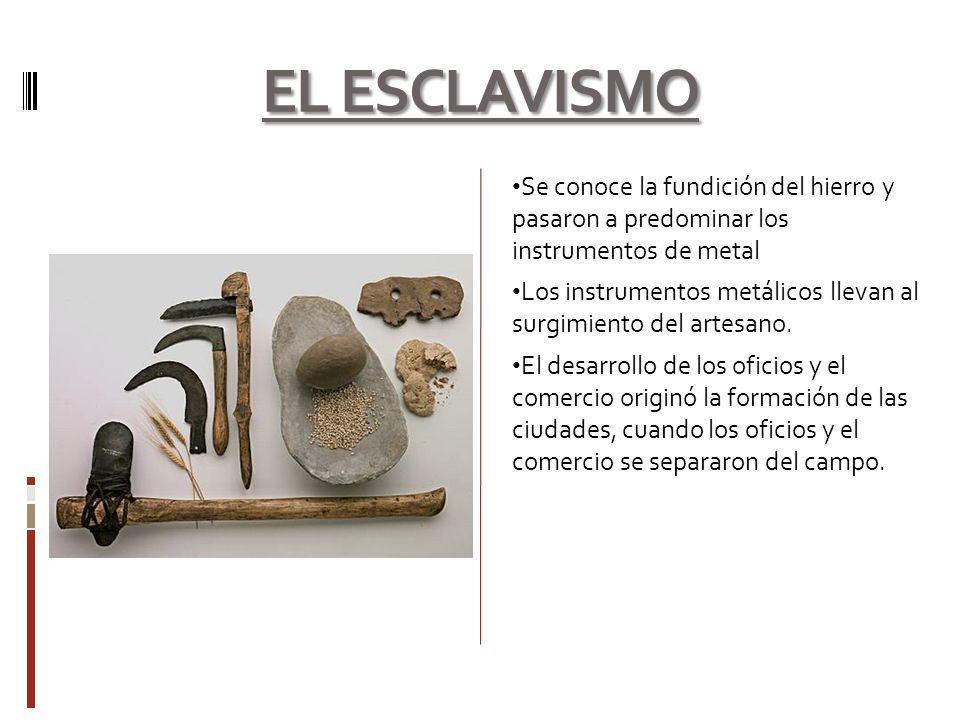EL ESCLAVISMO Se conoce la fundición del hierro y pasaron a predominar los instrumentos de metal Los instrumentos metálicos llevan al surgimiento del