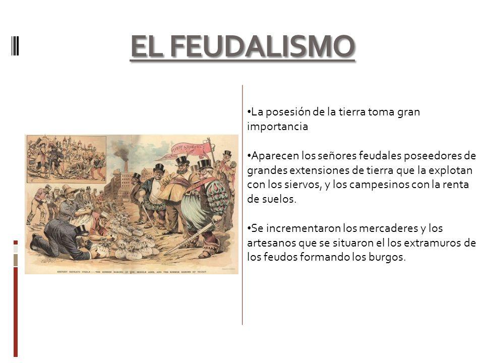 EL FEUDALISMO La posesión de la tierra toma gran importancia Aparecen los señores feudales poseedores de grandes extensiones de tierra que la explotan
