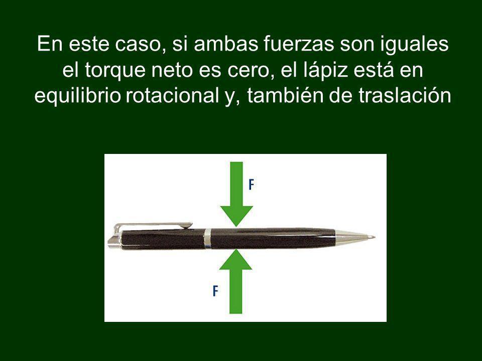En este caso, si ambas fuerzas son iguales el torque neto es cero, el lápiz está en equilibrio rotacional y, también de traslación
