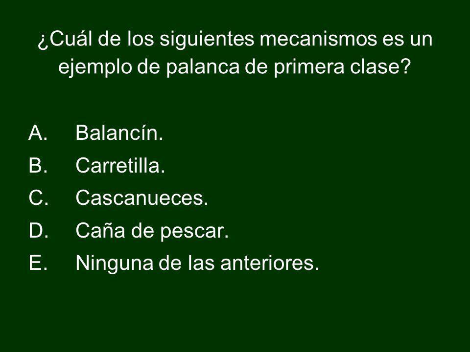 ¿Cuál de los siguientes mecanismos es un ejemplo de palanca de primera clase? A.Balancín. B.Carretilla. C.Cascanueces. D.Caña de pescar. E.Ninguna de