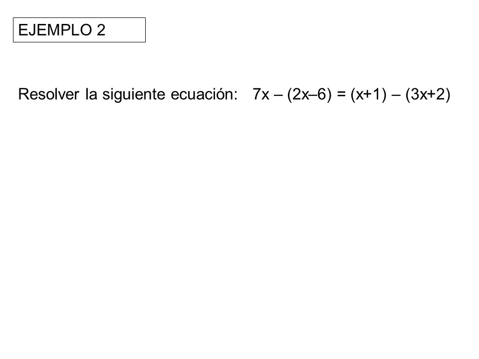 Resolver la siguiente ecuación: 7x – (2x–6) = (x+1) – (3x+2) EJEMPLO 2