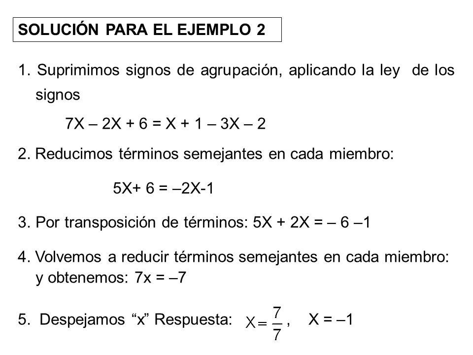 SOLUCIÓN PARA EL EJEMPLO 2 1. Suprimimos signos de agrupación, aplicando la ley de los signos 7X – 2X + 6 = X + 1 – 3X – 2 2. Reducimos términos semej