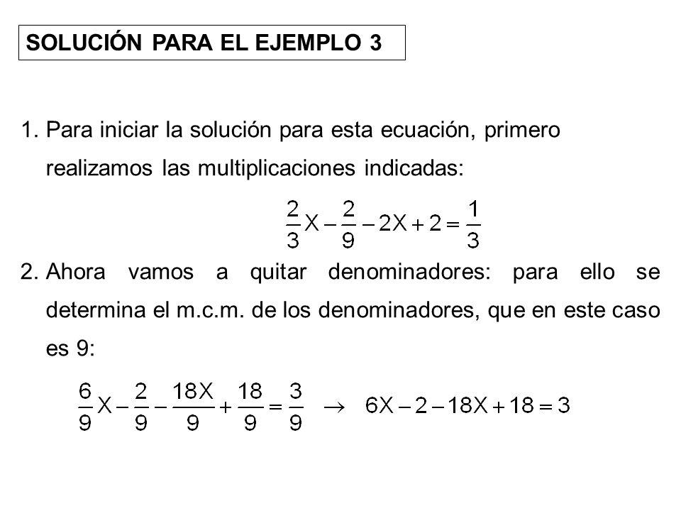 SOLUCIÓN PARA EL EJEMPLO 3 1.Para iniciar la solución para esta ecuación, primero realizamos las multiplicaciones indicadas: 2.Ahora vamos a quitar de