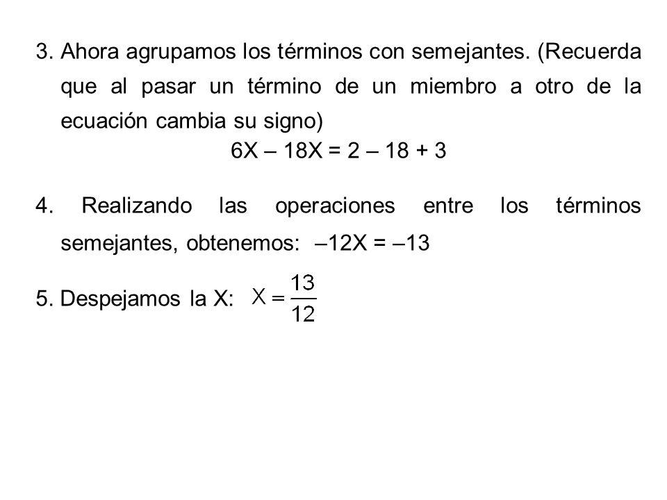 3. Ahora agrupamos los términos con semejantes. (Recuerda que al pasar un término de un miembro a otro de la ecuación cambia su signo) 6X – 18X = 2 –