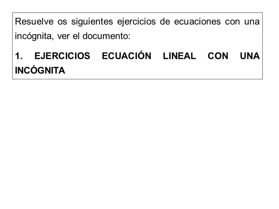 Resuelve os siguientes ejercicios de ecuaciones con una incógnita, ver el documento: 1. EJERCICIOS ECUACIÓN LINEAL CON UNA INCÓGNITA
