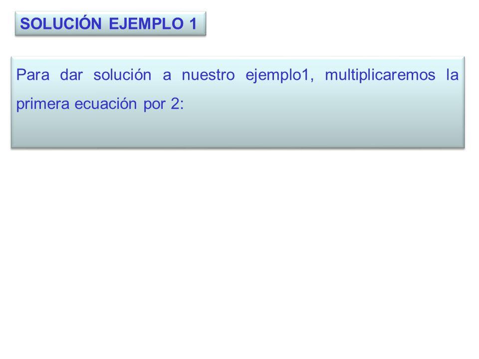 SOLUCIÓN EJEMPLO 1 Para dar solución a nuestro ejemplo1, multiplicaremos la primera ecuación por 2: Para dar solución a nuestro ejemplo1, multiplicare