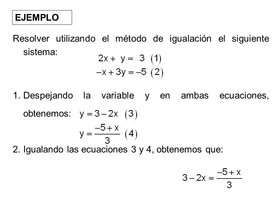 EJEMPLO Resolver utilizando el método de igualación el siguiente sistema: 1.Despejando la variable y en ambas ecuaciones, obtenemos: 2.Igualando las e