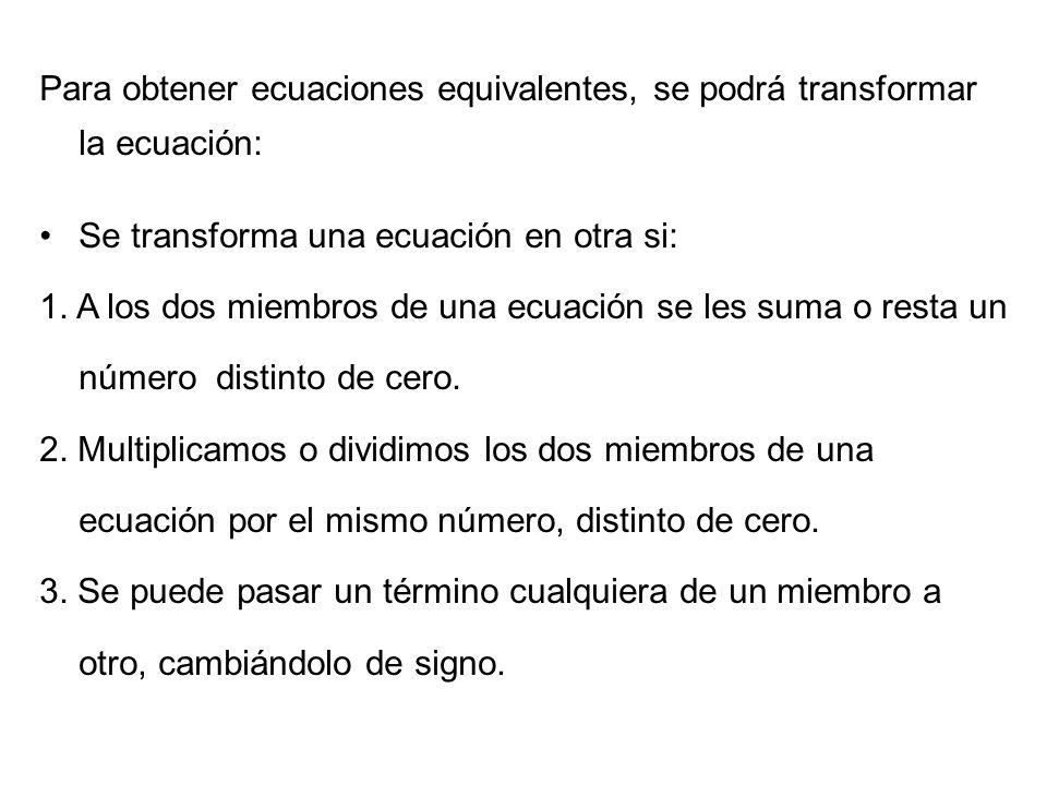 Para obtener ecuaciones equivalentes, se podrá transformar la ecuación: Se transforma una ecuación en otra si: 1. A los dos miembros de una ecuación s