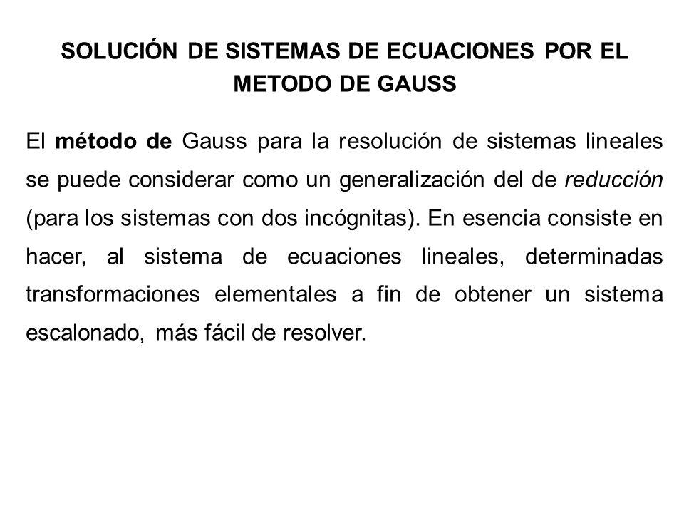SOLUCIÓN DE SISTEMAS DE ECUACIONES POR EL METODO DE GAUSS El método de Gauss para la resolución de sistemas lineales se puede considerar como un gener