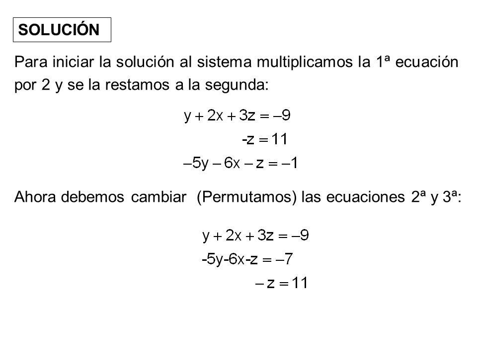 SOLUCIÓN Para iniciar la solución al sistema multiplicamos la 1ª ecuación por 2 y se la restamos a la segunda: Ahora debemos cambiar (Permutamos) las