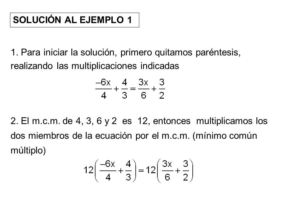 SOLUCIÓN AL EJEMPLO 1 1. Para iniciar la solución, primero quitamos paréntesis, realizando las multiplicaciones indicadas 2. El m.c.m. de 4, 3, 6 y 2
