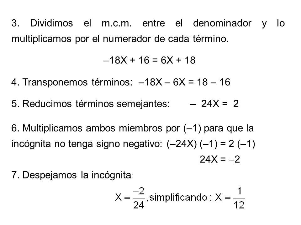 3. Dividimos el m.c.m. entre el denominador y lo multiplicamos por el numerador de cada término. –18X + 16 = 6X + 18 4. Transponemos términos: –18X –