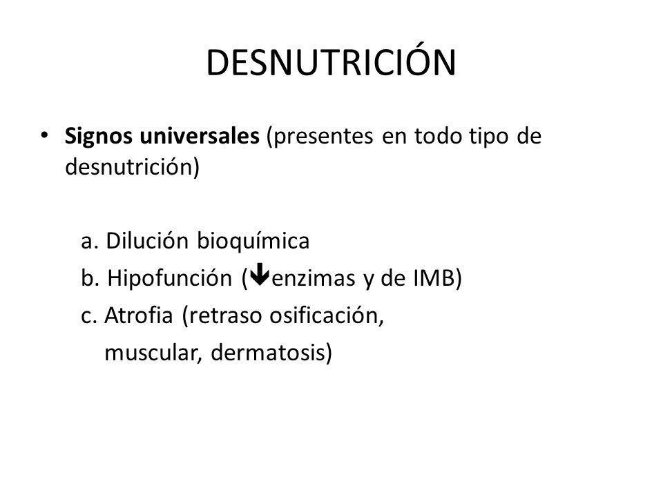 Signos universales (presentes en todo tipo de desnutrición) a. Dilución bioquímica b. Hipofunción ( enzimas y de IMB) c. Atrofia (retraso osificación,