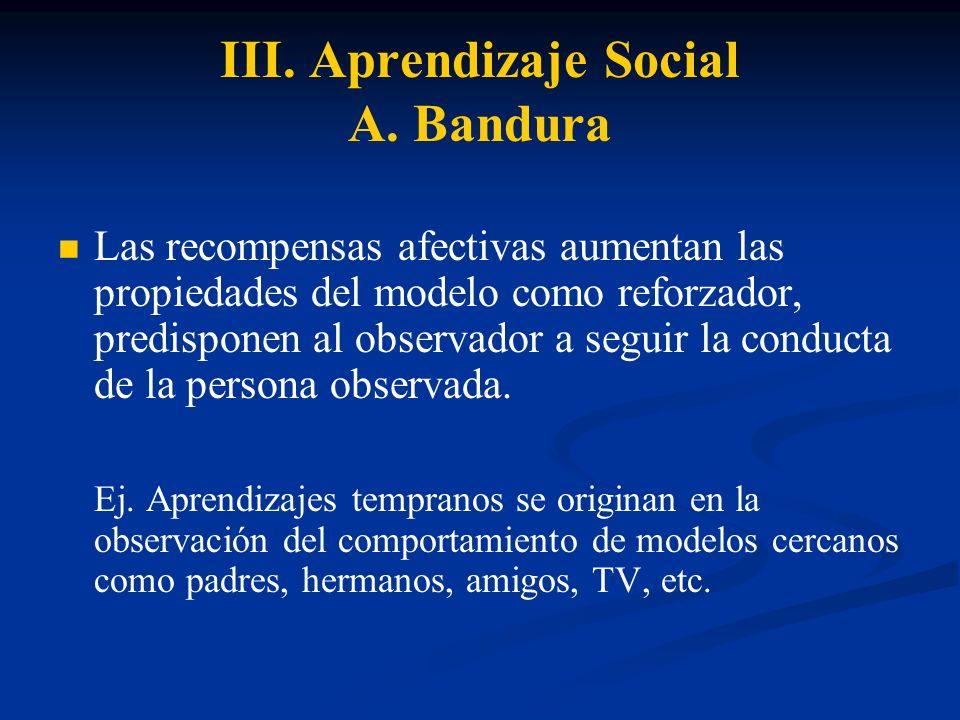 III. Aprendizaje Social A. Bandura Las recompensas afectivas aumentan las propiedades del modelo como reforzador, predisponen al observador a seguir l