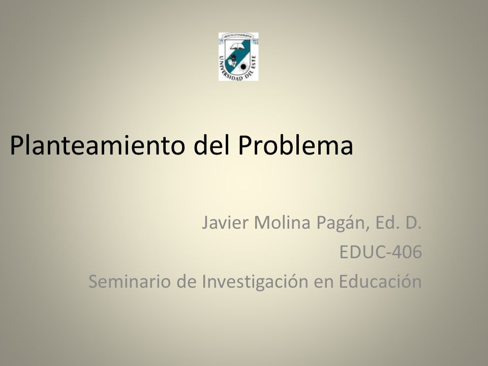Planteamiento del Problema Javier Molina Pagán, Ed. D. EDUC-406 Seminario de Investigación en Educación