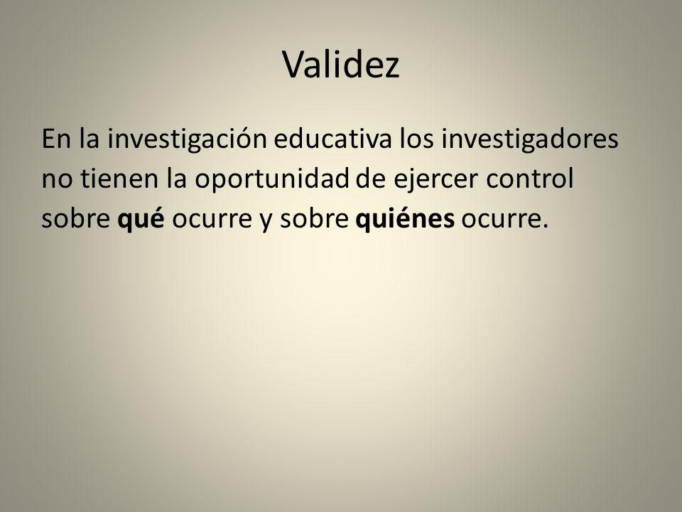 Validez En la investigación educativa los investigadores no tienen la oportunidad de ejercer control sobre qué ocurre y sobre quiénes ocurre.