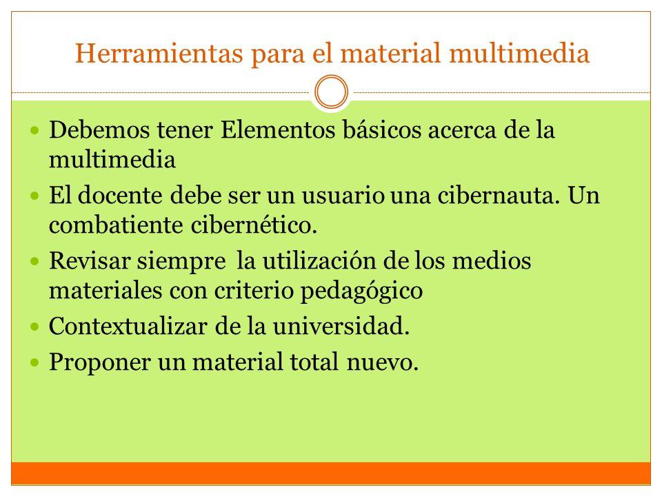 Herramientas para el material multimedia Debemos tener Elementos básicos acerca de la multimedia El docente debe ser un usuario una cibernauta. Un com