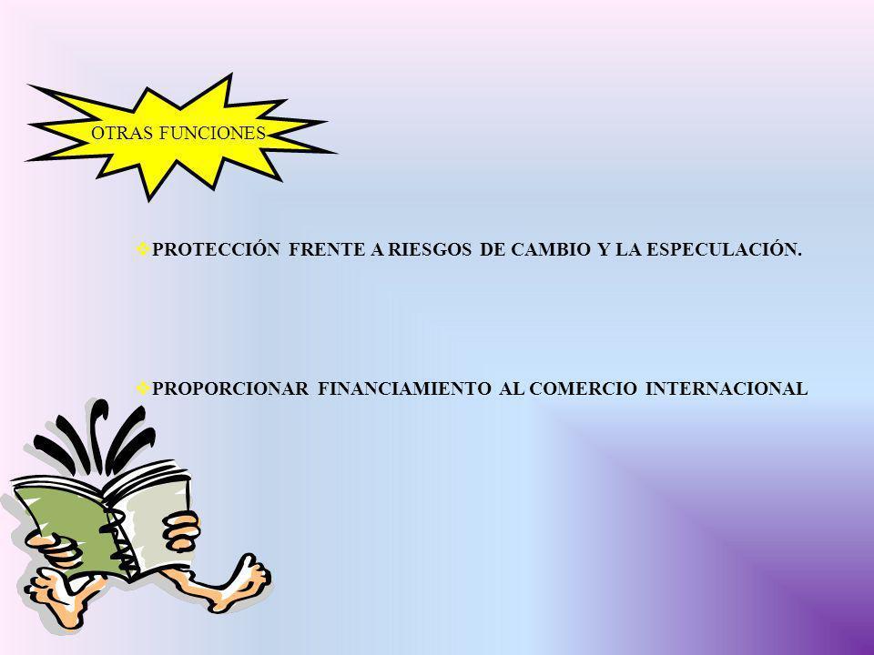 OTRAS FUNCIONES PROTECCIÓN FRENTE A RIESGOS DE CAMBIO Y LA ESPECULACIÓN. PROPORCIONAR FINANCIAMIENTO AL COMERCIO INTERNACIONAL