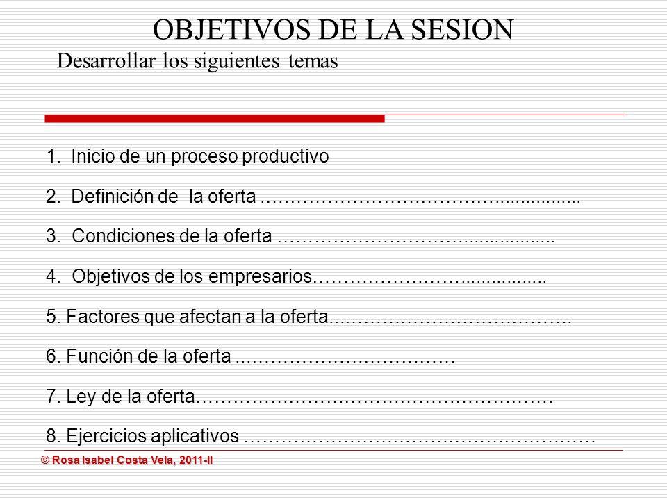 © Rosa Isabel Costa Vela, 2011-II © Rosa Isabel Costa Vela, 2011-II OBJETIVOS DE LA SESION Desarrollar los siguientes temas 1.Inicio de un proceso productivo 2.Definición de la oferta.….…………………………….................
