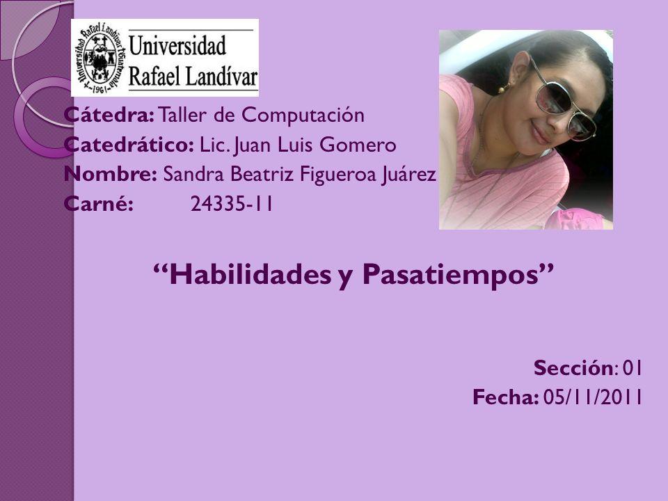 Cátedra: Taller de Computación Catedrático: Lic. Juan Luis Gomero Nombre: Sandra Beatriz Figueroa Juárez Carné:24335-11 Habilidades y Pasatiempos Secc