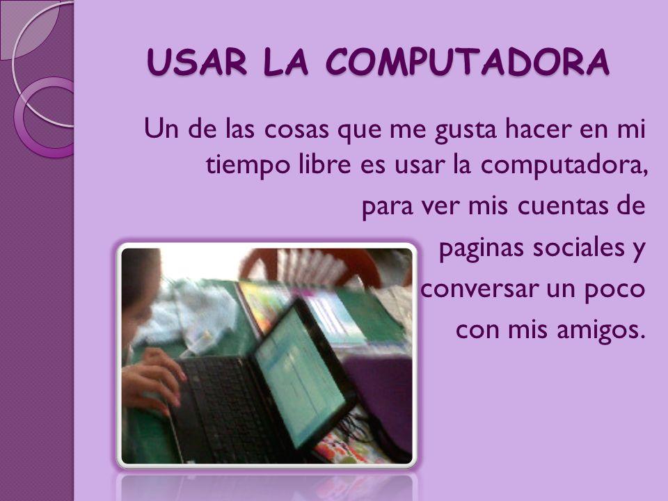 USAR LA COMPUTADORA Un de las cosas que me gusta hacer en mi tiempo libre es usar la computadora, para ver mis cuentas de paginas sociales y conversar