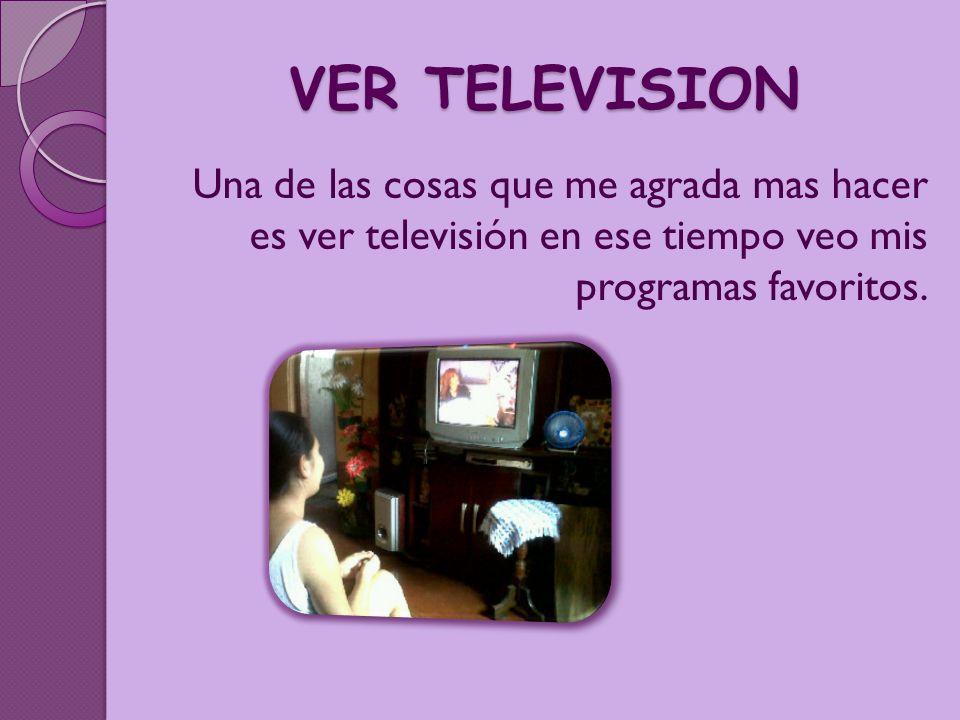 VER TELEVISION Una de las cosas que me agrada mas hacer es ver televisión en ese tiempo veo mis programas favoritos.