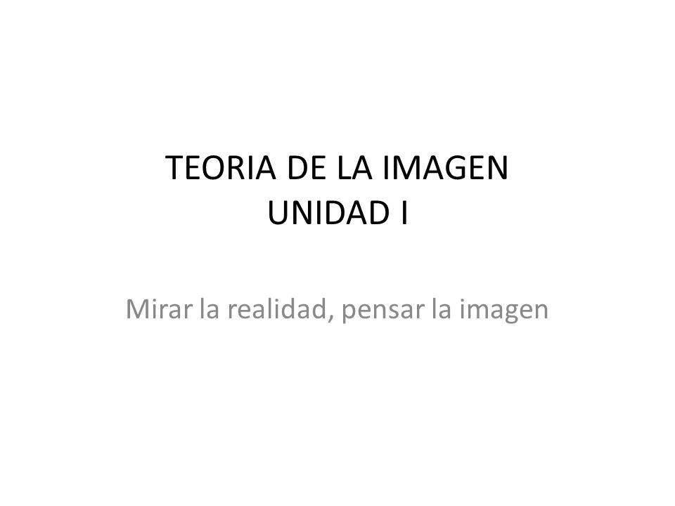TEORIA DE LA IMAGEN UNIDAD I Mirar la realidad, pensar la imagen