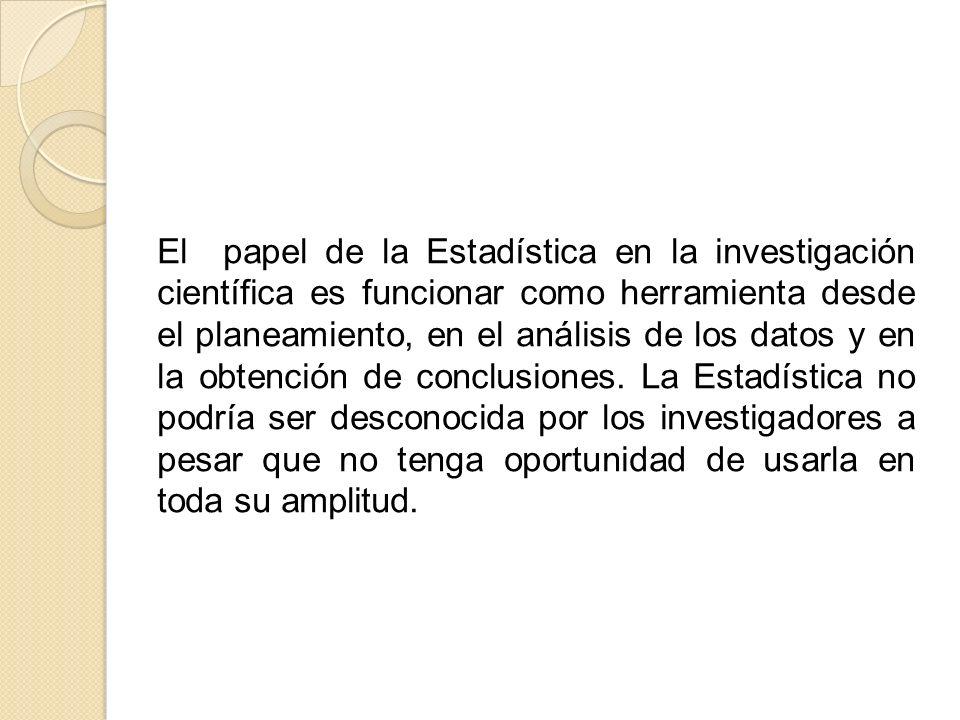 El papel de la Estadística en la investigación científica es funcionar como herramienta desde el planeamiento, en el análisis de los datos y en la obt