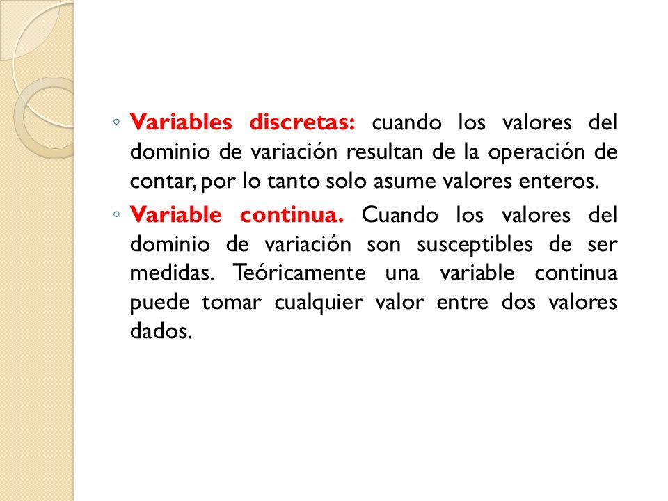 Variables discretas: cuando los valores del dominio de variación resultan de la operación de contar, por lo tanto solo asume valores enteros. Variable