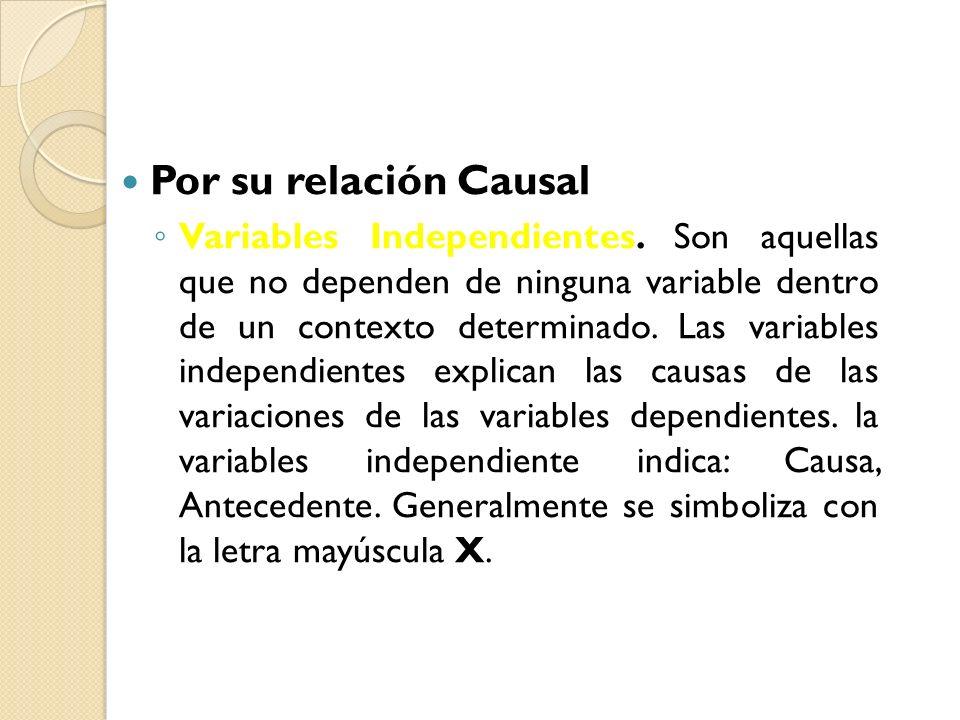 Por su relación Causal Variables Independientes. Son aquellas que no dependen de ninguna variable dentro de un contexto determinado. Las variables ind