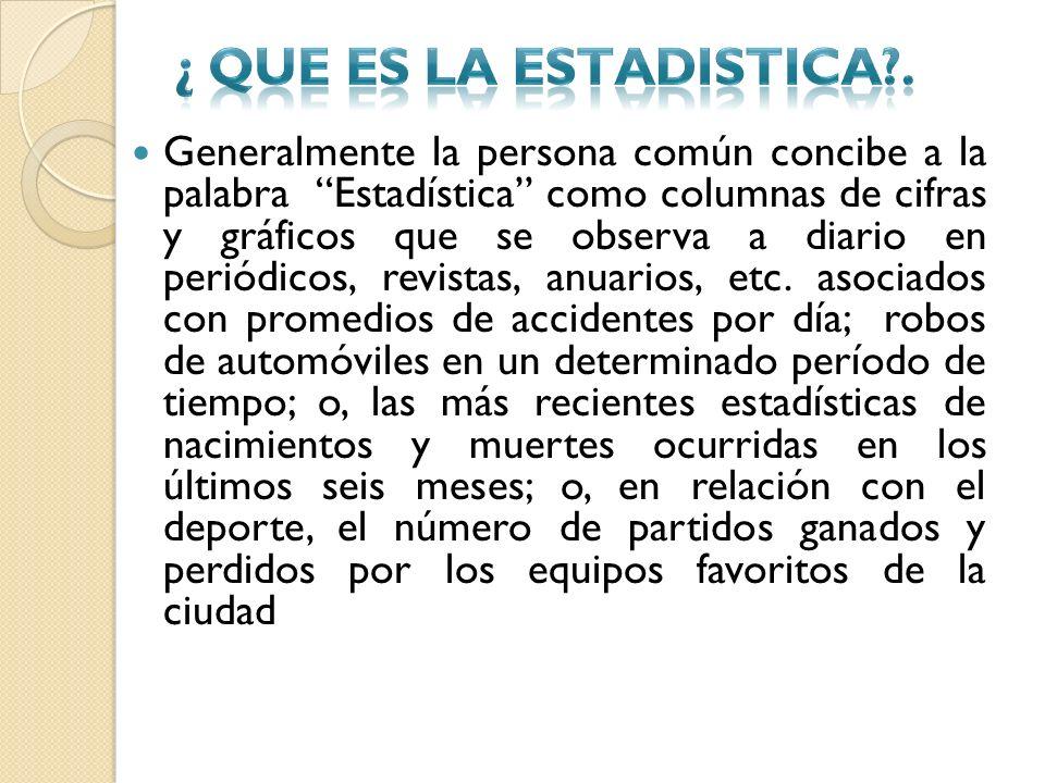 Generalmente la persona común concibe a la palabra Estadística como columnas de cifras y gráficos que se observa a diario en periódicos, revistas, anu