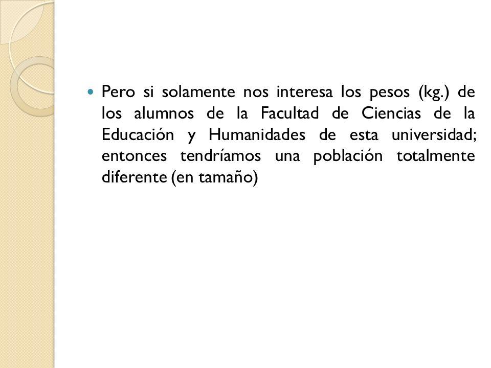 Pero si solamente nos interesa los pesos (kg.) de los alumnos de la Facultad de Ciencias de la Educación y Humanidades de esta universidad; entonces t