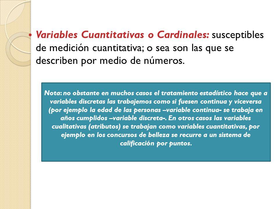 Variables Cuantitativas o Cardinales: susceptibles de medición cuantitativa; o sea son las que se describen por medio de números. Nota: no obstante en
