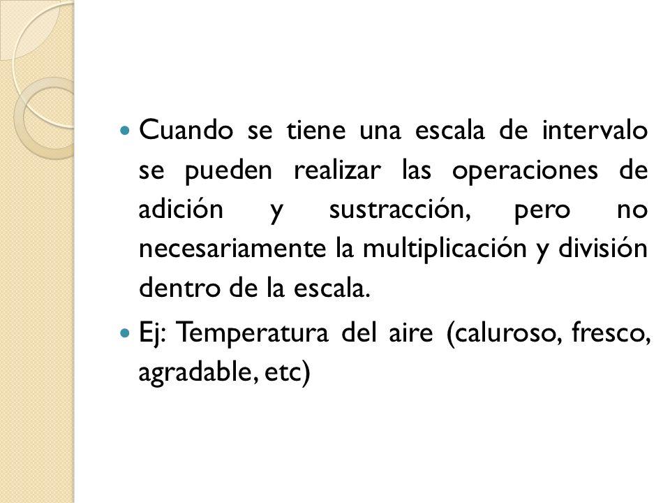 Cuando se tiene una escala de intervalo se pueden realizar las operaciones de adición y sustracción, pero no necesariamente la multiplicación y divisi