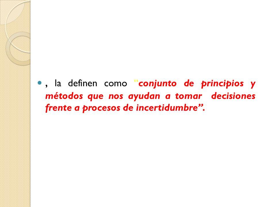 , la definen como conjunto de principios y métodos que nos ayudan a tomar decisiones frente a procesos de incertidumbre.