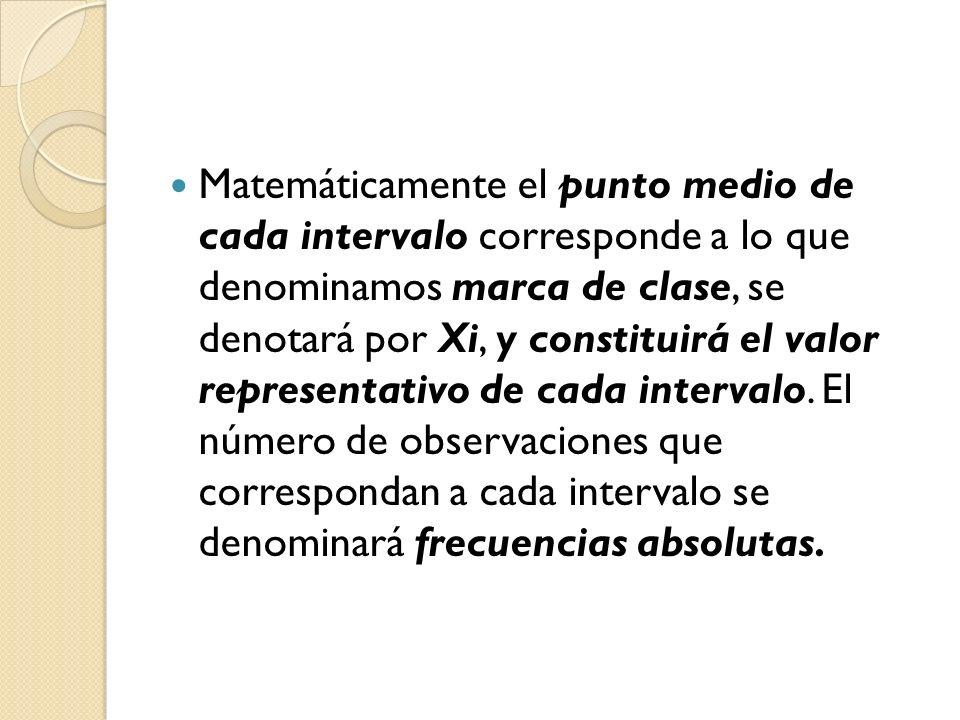 Matemáticamente el punto medio de cada intervalo corresponde a lo que denominamos marca de clase, se denotará por Xi, y constituirá el valor represent