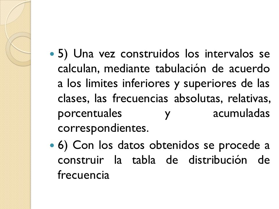 5) Una vez construidos los intervalos se calculan, mediante tabulación de acuerdo a los limites inferiores y superiores de las clases, las frecuencias