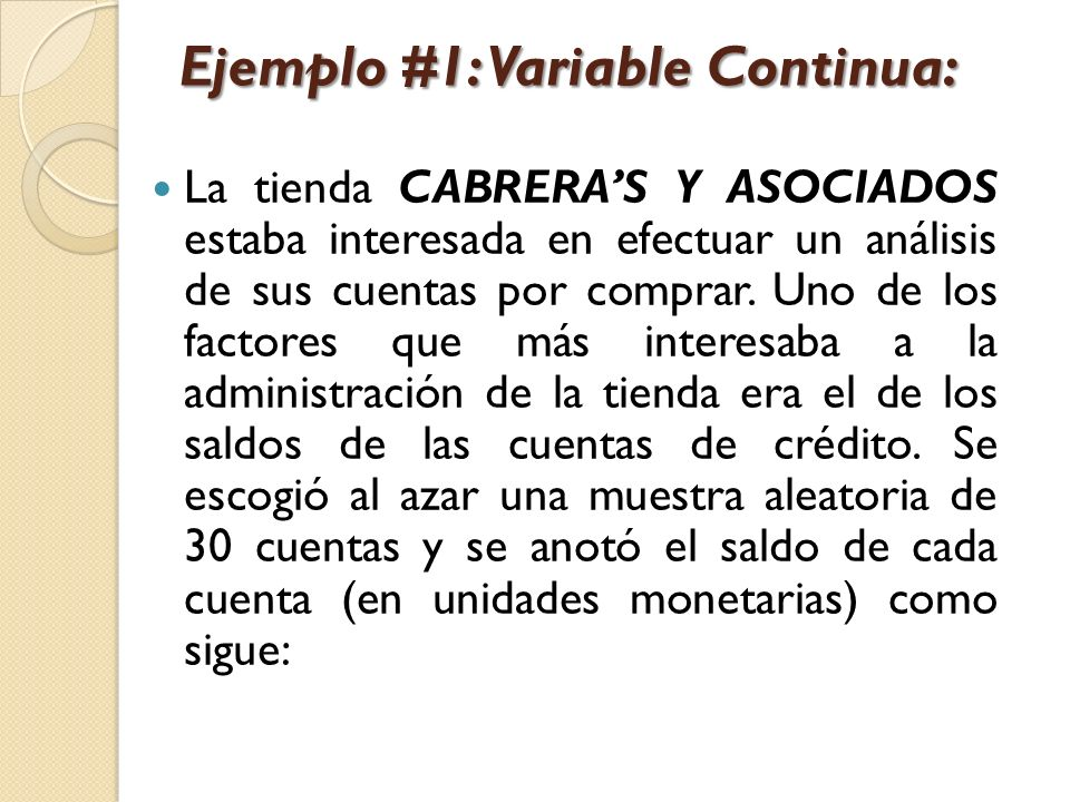Ejemplo #1: Variable Continua: La tienda CABRERAS Y ASOCIADOS estaba interesada en efectuar un análisis de sus cuentas por comprar. Uno de los factore