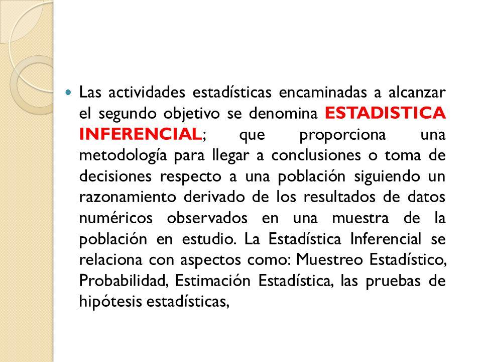 Las actividades estadísticas encaminadas a alcanzar el segundo objetivo se denomina ESTADISTICA INFERENCIAL; que proporciona una metodología para lleg