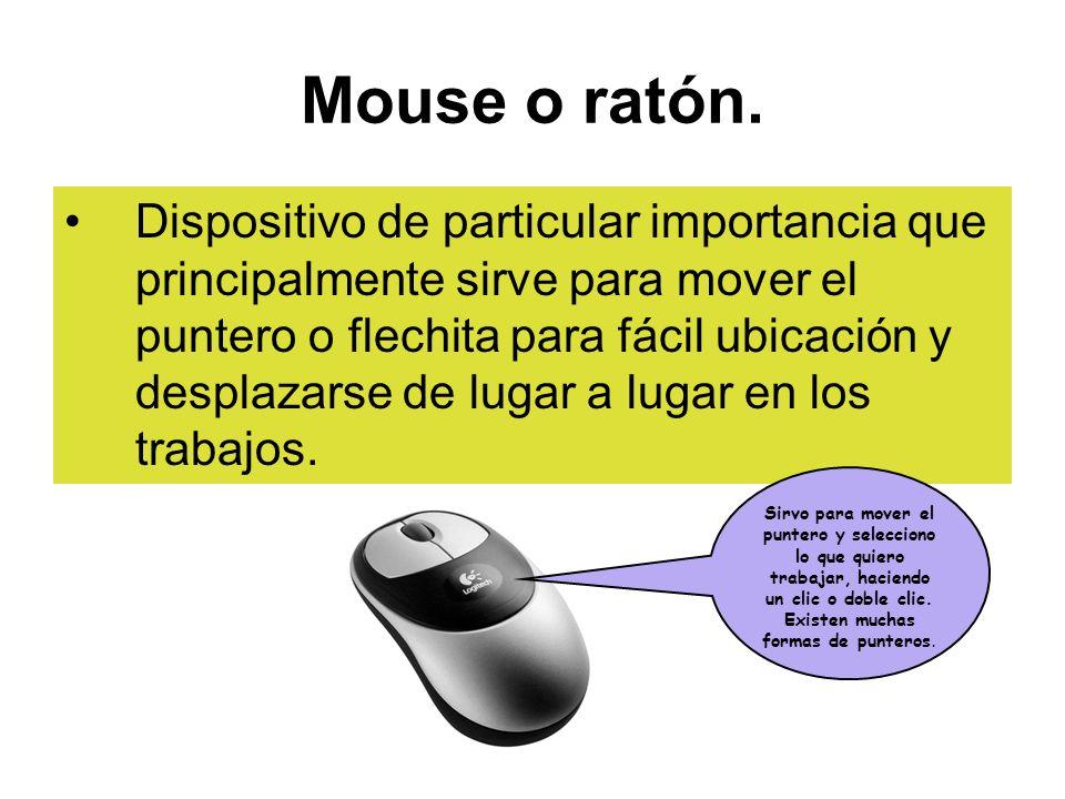 Mouse o ratón. Dispositivo de particular importancia que principalmente sirve para mover el puntero o flechita para fácil ubicación y desplazarse de l