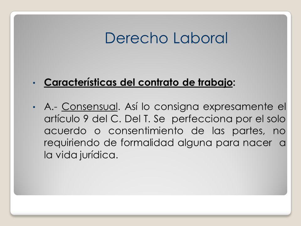Características del contrato de trabajo: A.- Consensual. Así lo consigna expresamente el artículo 9 del C. Del T. Se perfecciona por el solo acuerdo o