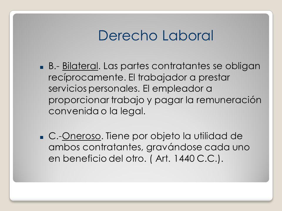 B.- Bilateral. Las partes contratantes se obligan recíprocamente. El trabajador a prestar servicios personales. El empleador a proporcionar trabajo y